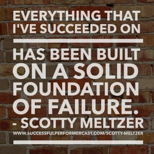 Everything I've succeeded on has been built on a solid foundation of failure. - Scotty Meltzer